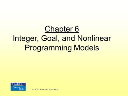 Chapter 6 Integer, Goal, and Nonlinear Programming Models © 2007 Pearson Education.