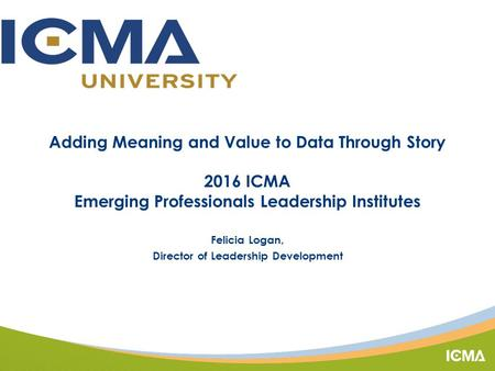 Adding Meaning and Value to Data Through Story 2016 ICMA Emerging Professionals Leadership Institutes Felicia Logan, Director of Leadership Development.