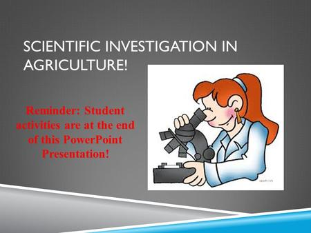 SCIENTIFIC INVESTIGATION IN AGRICULTURE! Reminder: Student activities are at the end of this PowerPoint Presentation!