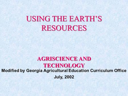 USING THE EARTH'S RESOURCES AGRISCIENCE AND TECHNOLOGY Modified by Georgia Agricultural Education Curriculum Office July, 2002.