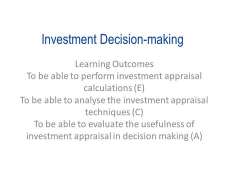 Investment Decision-making Learning Outcomes To be able to perform investment appraisal calculations (E) To be able to analyse the investment appraisal.