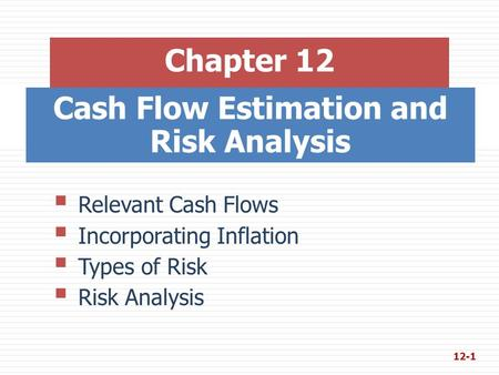 Cash Flow Estimation and Risk Analysis Chapter 12  Relevant Cash Flows  Incorporating Inflation  Types of Risk  Risk Analysis 12-1.