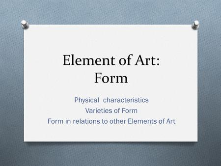 Element of Art: Form Physical characteristics Varieties of Form Form in relations to other Elements of Art.
