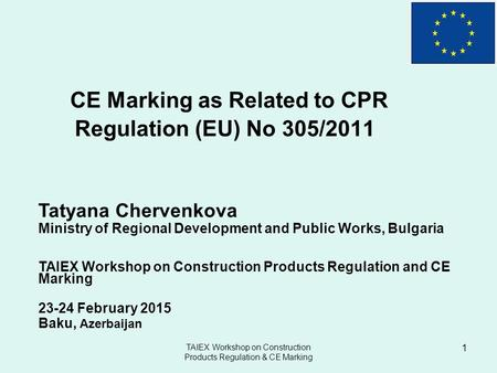 CE Marking as Related to CPR Regulation (EU) No 305/2011 Tatyana Chervenkova Ministry of Regional Development and Public Works, Bulgaria TAIEX Workshop.