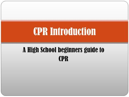 A High School beginners guide to CPR CPR Introduction.