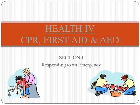 SECTION I Responding to an Emergency HEALTH IV CPR, FIRST AID & AED.