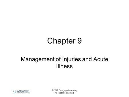 ©2012 Cengage Learning. All Rights Reserved. Chapter 9 Management of Injuries and Acute Illness.