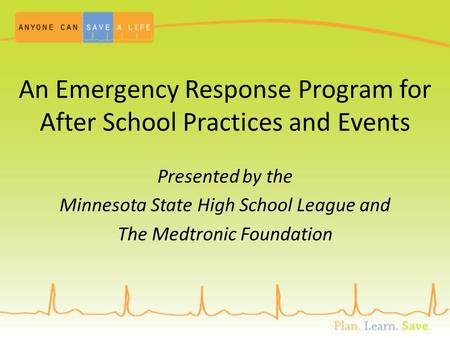 An Emergency Response Program for After School Practices and Events Presented by the Minnesota State High School League and The Medtronic Foundation.