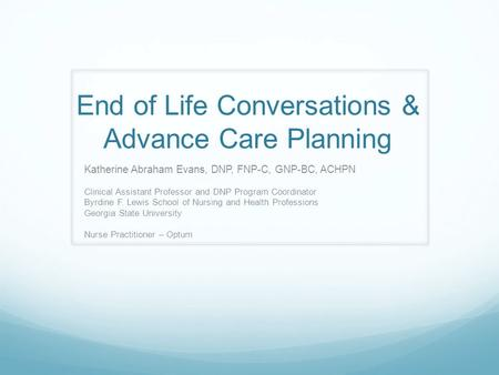 End of Life Conversations & Advance Care Planning Katherine Abraham Evans, DNP, FNP-C, GNP-BC, ACHPN Clinical Assistant Professor and DNP Program Coordinator.