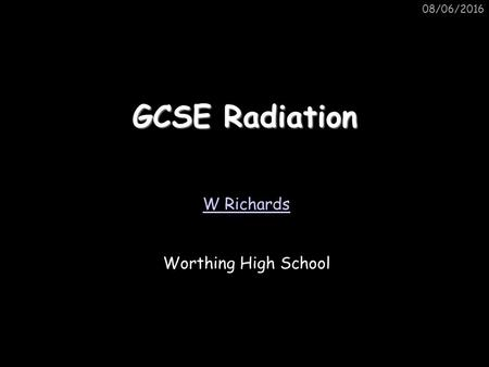 08/06/2016 GCSE Radiation W Richards Worthing High School.