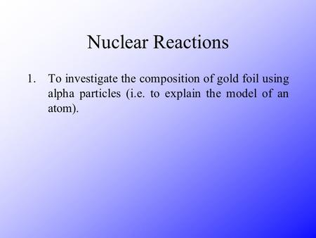 Nuclear Reactions 1.To investigate the composition of gold foil using alpha particles (i.e. to explain the model of an atom).