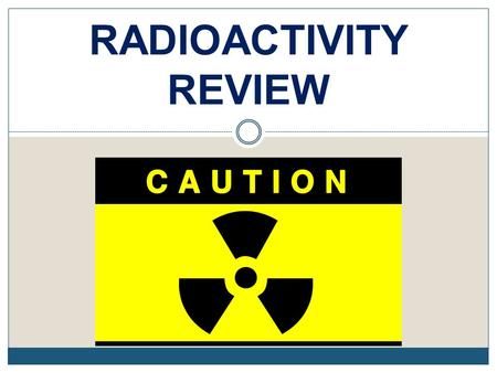 RADIOACTIVITY REVIEW. REVIEW 1. Review what the structure of the atom is, particularly the nucleus. Protons (+) and neutrons (o) in the nucleus Electrons.