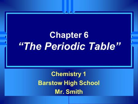 "Chapter 6 ""The Periodic Table"" Chemistry 1 Barstow High School Mr. Smith."