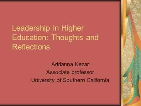 Leadership in Higher Education: Thoughts and Reflections Adrianna Kezar Associate professor University of Southern California.