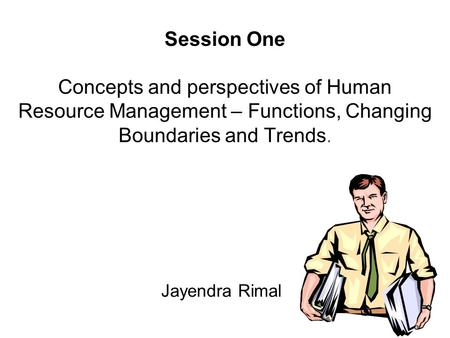 Session One Concepts <strong>and</strong> perspectives of Human Resource Management – Functions, Changing Boundaries <strong>and</strong> Trends. Jayendra Rimal.