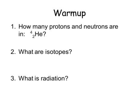 Warmup 1.How many protons and neutrons are in: 4 2 He? 2.What are isotopes? 3.What is radiation?