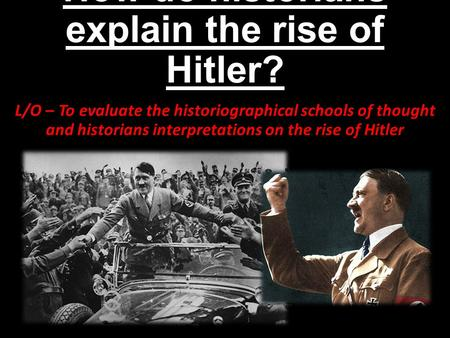 How do historians explain the rise of Hitler? L/O – To evaluate the historiographical schools of thought and historians interpretations on the rise of.