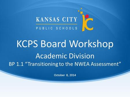 "KCPS Board Workshop October 8, 2014 Academic Division BP 1.1 ""Transitioning to the NWEA Assessment"""