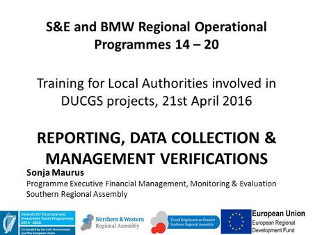 S&E and BMW Regional Operational Programmes 14 – 20 Training for Local Authorities involved in DUCGS projects, 21st April 2016 REPORTING, DATA COLLECTION.