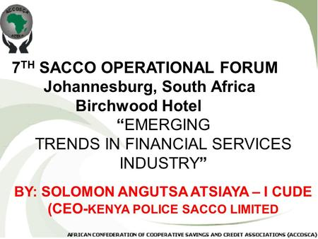 "7 TH SACCO OPERATIONAL FORUM Johannesburg, South Africa Birchwood Hotel ""EMERGING TRENDS IN FINANCIAL SERVICES INDUSTRY"" BY: SOLOMON ANGUTSA ATSIAYA –"