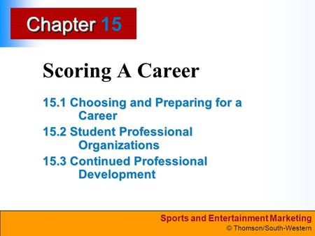 Sports and Entertainment Marketing © Thomson/South-Western ChapterChapter Scoring A Career 15.1 Choosing and Preparing for a Career 15.2 Student Professional.