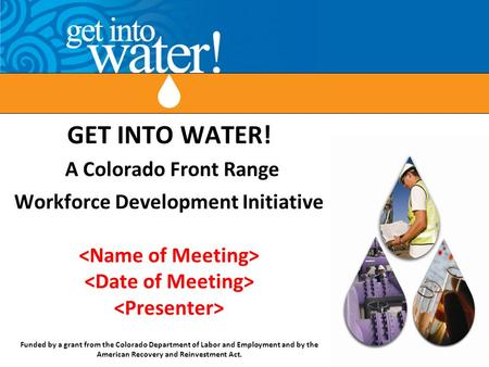 GET INTO WATER! A Colorado Front Range Workforce Development Initiative Funded by a grant from the Colorado Department of Labor and Employment and by the.