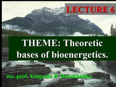 THEME: Theoretic bases of bioenergetics. LECTURE 6 ass. prof. Yeugenia B. Dmukhalska.