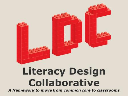 Literacy Design Collaborative A framework to move from common core to classrooms.