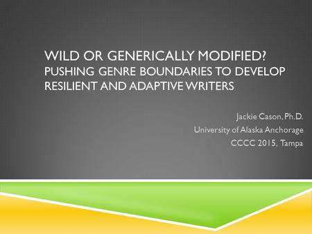 WILD OR GENERICALLY MODIFIED? PUSHING GENRE BOUNDARIES TO DEVELOP RESILIENT AND ADAPTIVE WRITERS Jackie Cason, Ph.D. University of Alaska Anchorage CCCC.