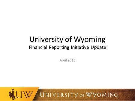 University of Wyoming Financial Reporting Initiative Update April 2016.