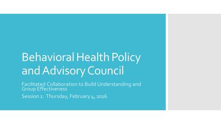 Behavioral Health Policy and Advisory Council Facilitated Collaboration to Build Understanding and Group Effectiveness Session 1: Thursday, February 4,