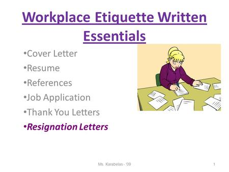 Workplace Etiquette Written Essentials Cover Letter Resume References Job Application Thank You Letters Resignation Letters 1Ms. Karabelas - '09.