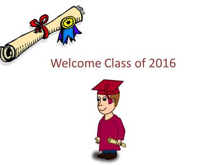 Welcome Class of 2016. Scholarships Be sure you are checking deadlines Scholarships are Posted several places... School website, Counseling Office Scholarship.