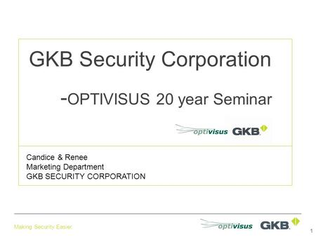 Making Security Easier. GKB Security Corporation - OPTIVISUS 20 year Seminar Candice & Renee Marketing Department GKB SECURITY CORPORATION 1.
