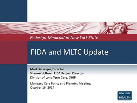 FIDA and MLTC Update Redesign Medicaid in New York State Mark Kissinger, Director Shanon Vollmer, FIDA Project Director Division of Long Term Care, OHIP.