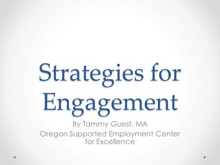 Strategies for Engagement By Tammy Guest, MA Oregon Supported Employment Center for Excellence.