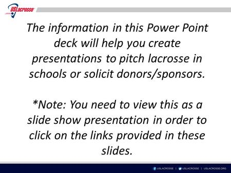 The information in this Power Point deck will help you create presentations to pitch lacrosse in schools or solicit donors/sponsors. *Note: You need to.