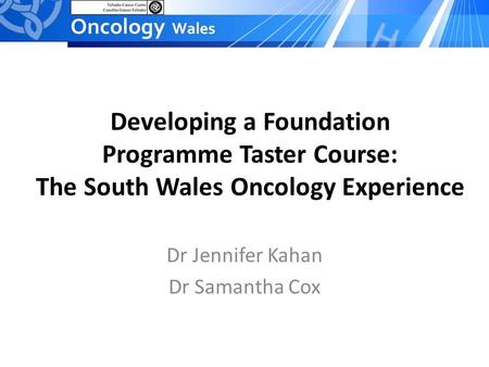 Developing a Foundation Programme Taster Course: The South Wales Oncology Experience Dr Jennifer Kahan Dr Samantha Cox.