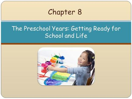 Chapter 8 The Preschool Years: Getting Ready for School and Life.