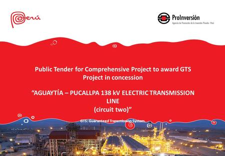 "Public Tender for Comprehensive Project to award GTS Project in concession ""AGUAYTÍA – PUCALLPA 138 kV ELECTRIC TRANSMISSION LINE (circuit two)"" GTS: Guaranteed."