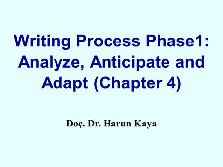 Writing Process Phase1: Analyze, Anticipate and Adapt (Chapter 4) Doç. Dr. Harun Kaya.