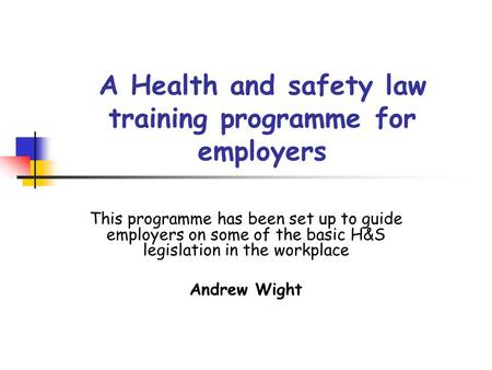 A Health and safety law training programme for employers This programme has been set up to guide employers on some of the basic H&S legislation in the.