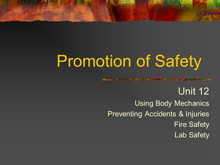 Promotion of Safety Unit 12 Using Body Mechanics Preventing Accidents & Injuries Fire Safety Lab Safety.