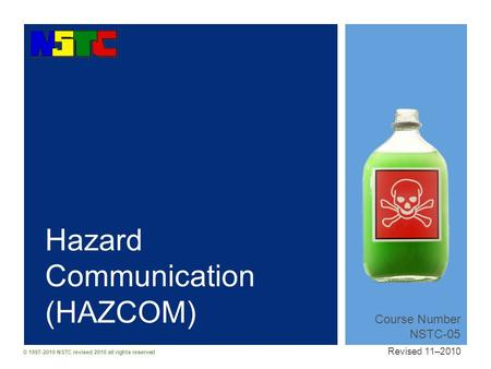 © 1997-2010 NSTC revised 2010 all rights reserved Hazard Communication (HAZCOM) Course Number NSTC-05 Revised 11–2010.