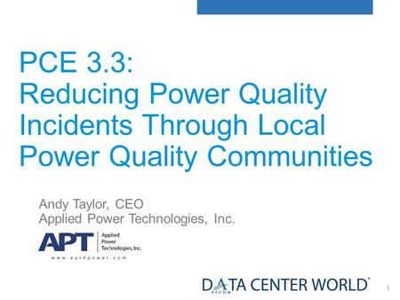 1 PCE 3.3: Reducing Power Quality Incidents Through Local Power Quality Communities Andy Taylor, CEO Applied Power Technologies, Inc.
