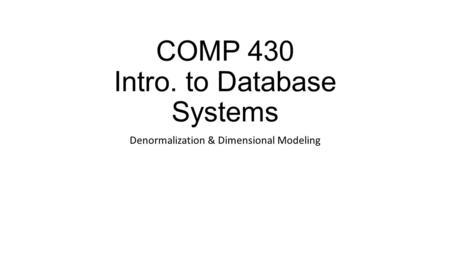 COMP 430 Intro. to Database Systems Denormalization & Dimensional Modeling.