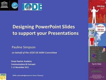 Designing PowerPoint Slides to support your Presentations Pauline Simpson on behalf of the IODE GE-MIM Committee Ocean Teacher Academy Ocean Teacher Academy.
