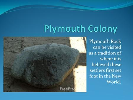 Plymouth Rock can be visited as a tradition of where it is believed these settlers first set foot in the New World.