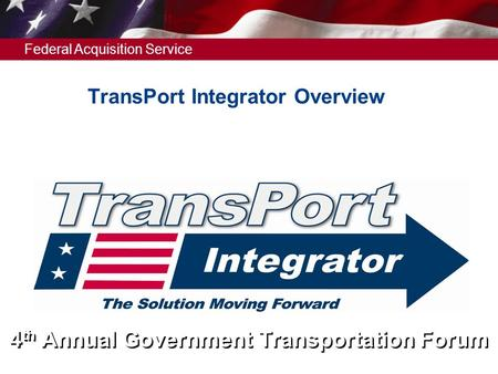 Federal Acquisition Service 4 th Annual Government Transportation Forum TransPort Integrator Overview.