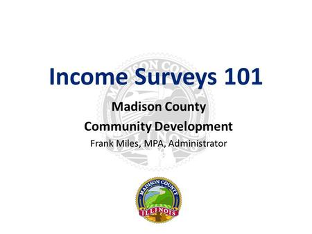 Income Surveys 101 Madison County Community Development Frank Miles, MPA, Administrator.